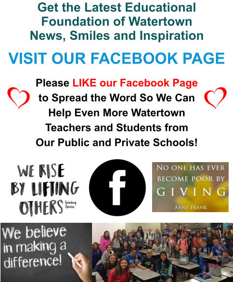 Get the Latest Educational Foundation of Watertown News, Smiles and Inspiration VISIT OUR FACEBOOK PAGE Please LIKE our Facebook Page to Spread the Word So We Can Help Even More Watertown Teachers and Students from Our Public and Private Schools!